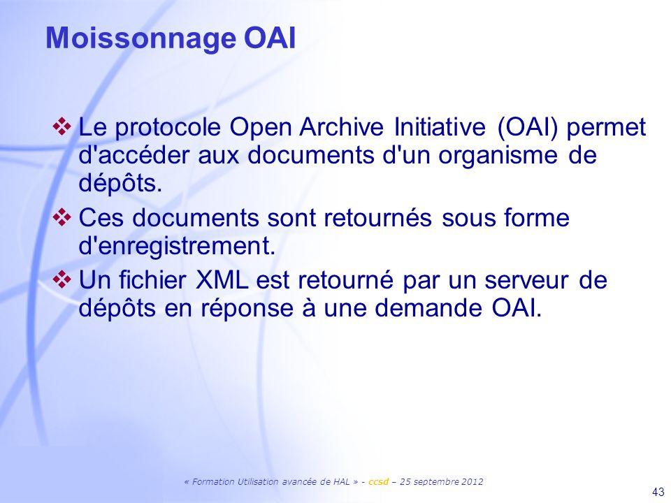 « Formation Utilisation avancée de HAL » - ccsd – 25 septembre 2012 43 Moissonnage OAI Le protocole Open Archive Initiative (OAI) permet d'accéder aux