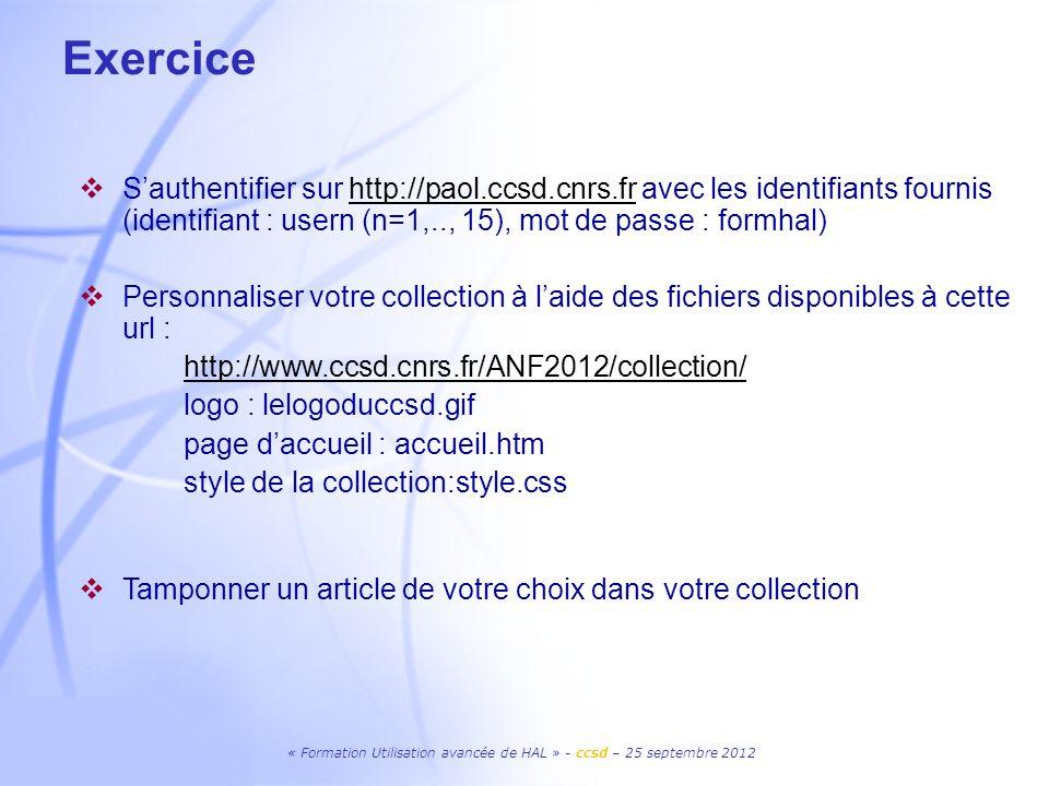 « Formation Utilisation avancée de HAL » - ccsd – 25 septembre 2012 Exercice Sauthentifier sur http://paol.ccsd.cnrs.fr avec les identifiants fournis