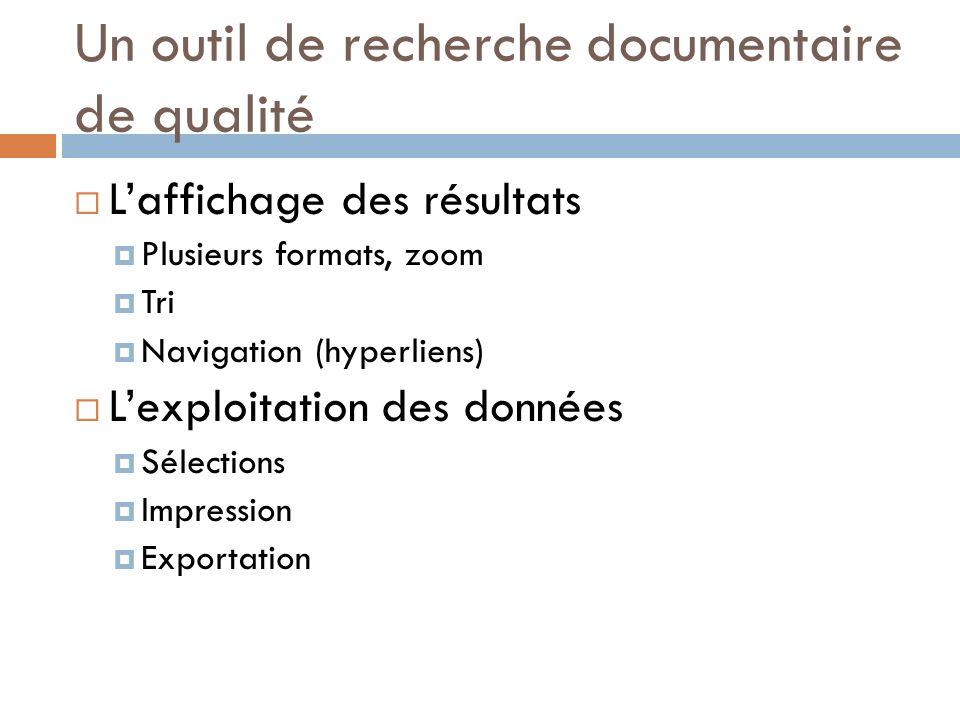 Un outil de recherche documentaire de qualité Laffichage des résultats Plusieurs formats, zoom Tri Navigation (hyperliens) Lexploitation des données Sélections Impression Exportation