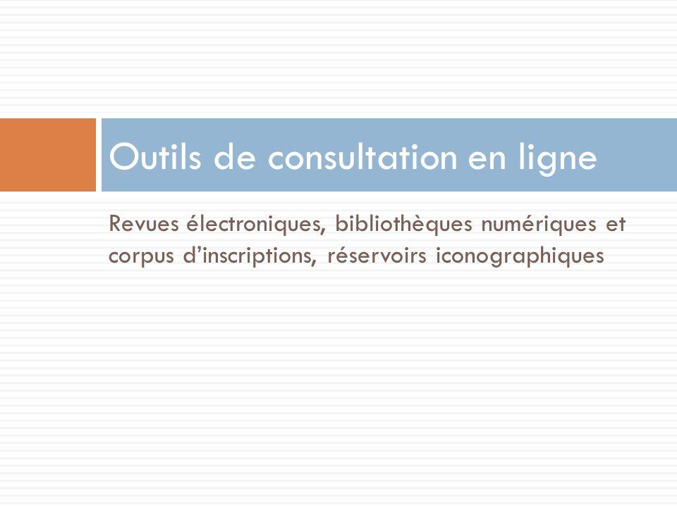 Revues électroniques, bibliothèques numériques et corpus dinscriptions, réservoirs iconographiques Outils de consultation en ligne