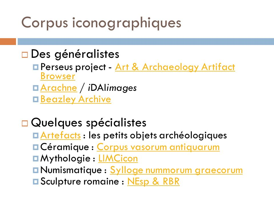 Corpus iconographiques Des généralistes Perseus project - Art & Archaeology Artifact BrowserArt & Archaeology Artifact Browser Arachne / iDAIimages Arachne Beazley Archive Quelques spécialistes Artefacts : les petits objets archéologiques Artefacts Céramique : Corpus vasorum antiquarumCorpus vasorum antiquarum Mythologie : LIMCiconLIMCicon Numismatique : Sylloge nummorum graecorumSylloge nummorum graecorum Sculpture romaine : NEsp & RBRNEsp & RBR