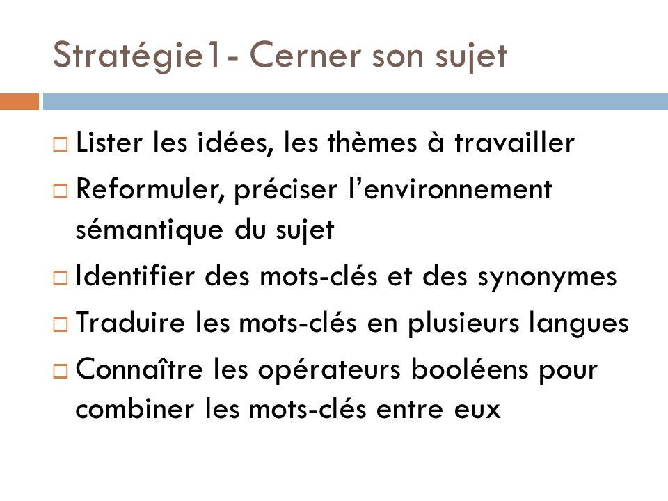 Stratégie1- Cerner son sujet Lister les idées, les thèmes à travailler Reformuler, préciser lenvironnement sémantique du sujet Identifier des mots-clés et des synonymes Traduire les mots-clés en plusieurs langues Connaître les opérateurs booléens pour combiner les mots-clés entre eux