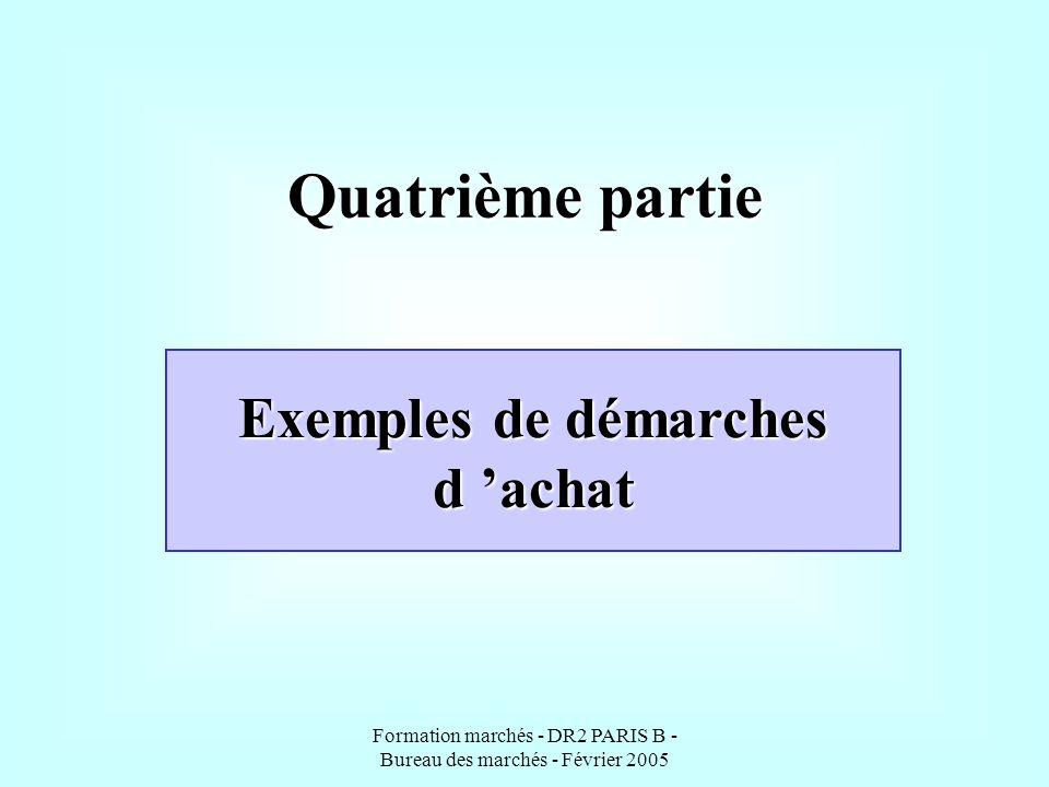 Formation marchés - DR2 PARIS B - Bureau des marchés - Février 2005 Quatrième partie Exemples de démarches d achat