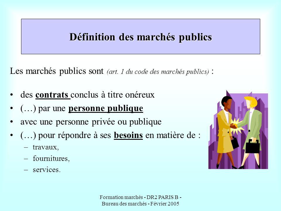 Formation marchés - DR2 PARIS B - Bureau des marchés - Février 2005 Définition des marchés publics Les marchés publics sont (art. 1 du code des marché