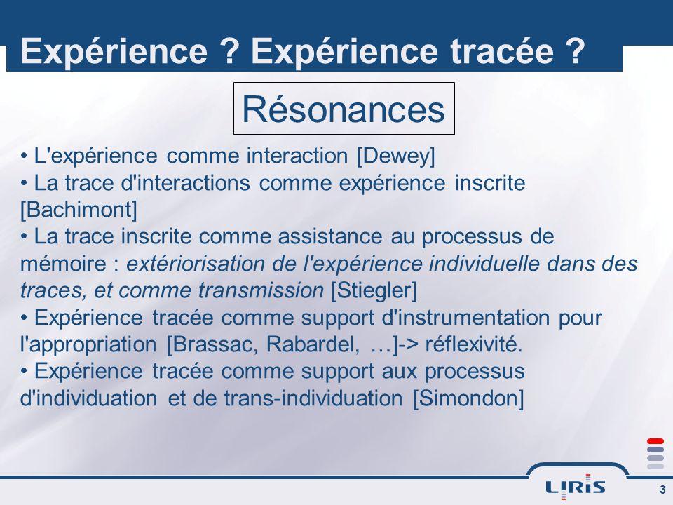 3 Expérience ? Expérience tracée ? L'expérience comme interaction [Dewey] La trace d'interactions comme expérience inscrite [Bachimont] La trace inscr