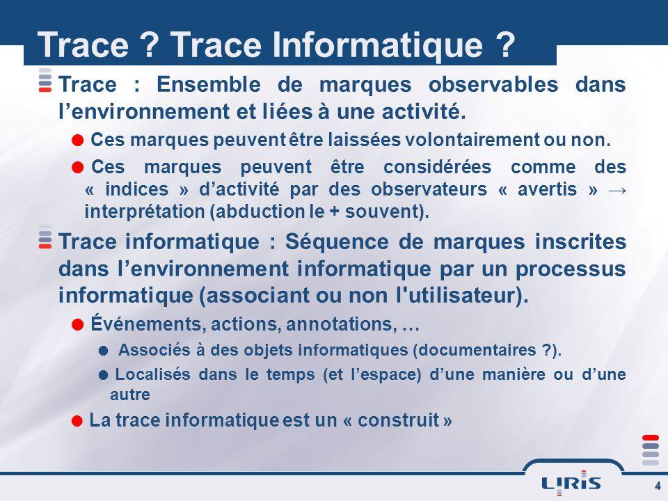 4 Trace ? Trace Informatique ? Trace : Ensemble de marques observables dans lenvironnement et liées à une activité. Ces marques peuvent être laissées