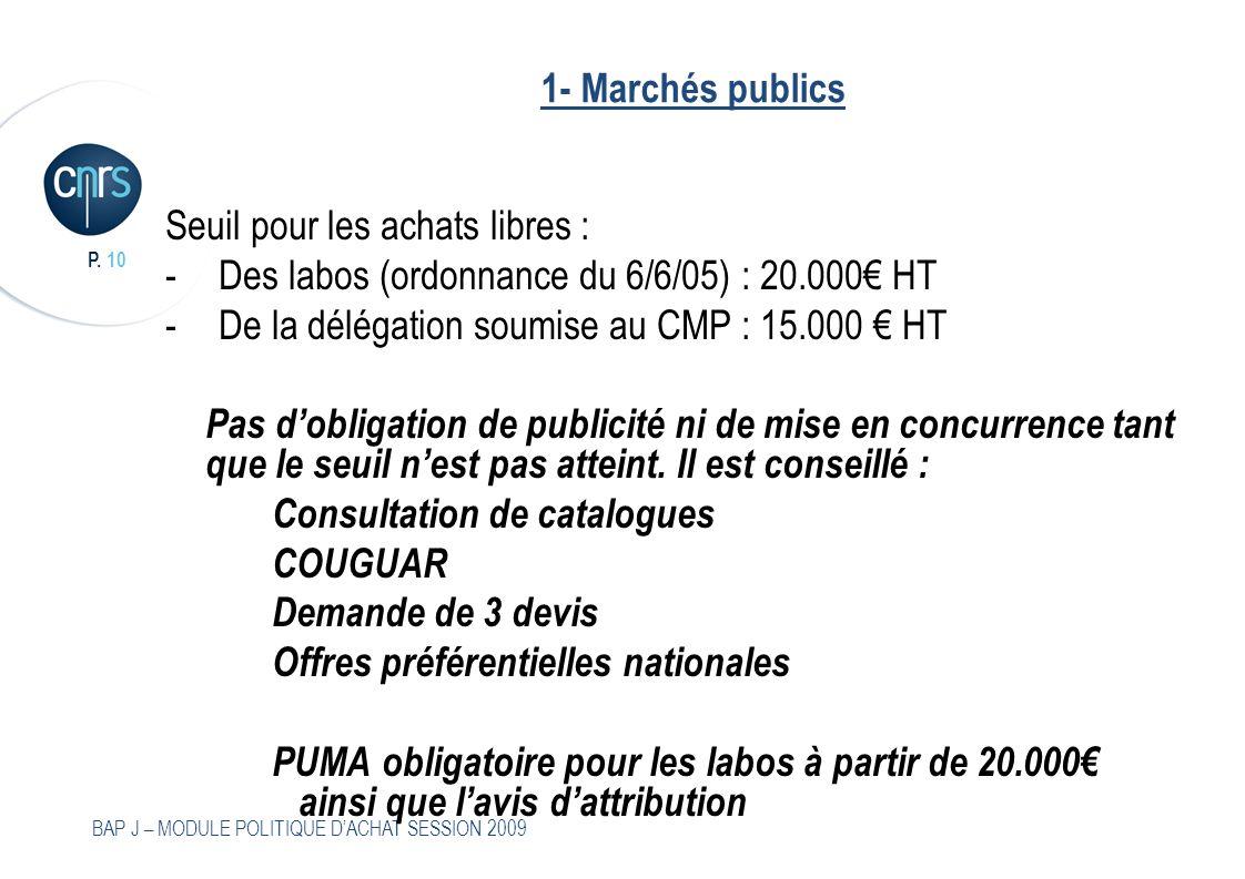 P. 10 BAP J – MODULE POLITIQUE DACHAT SESSION 2009 1- Marchés publics Seuil pour les achats libres : -Des labos (ordonnance du 6/6/05) : 20.000 HT -De