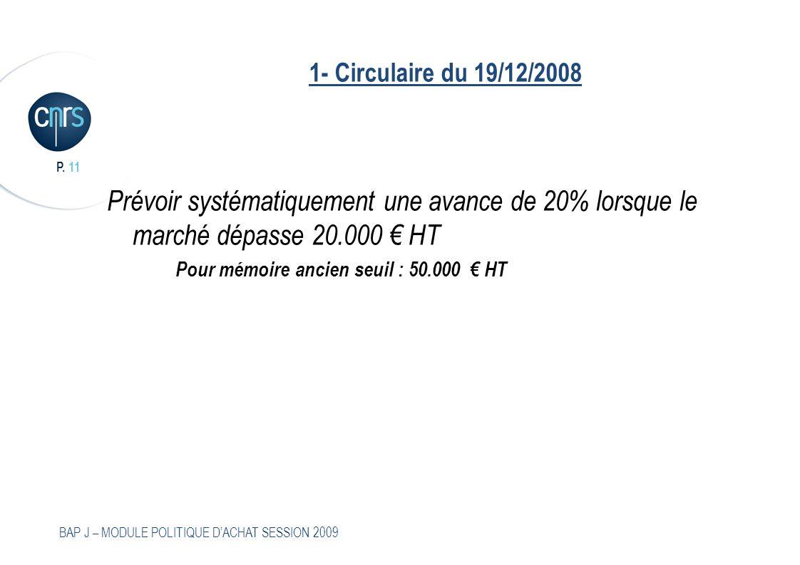 P. 11 BAP J – MODULE POLITIQUE DACHAT SESSION 2009 1- Circulaire du 19/12/2008 Prévoir systématiquement une avance de 20% lorsque le marché dépasse 20