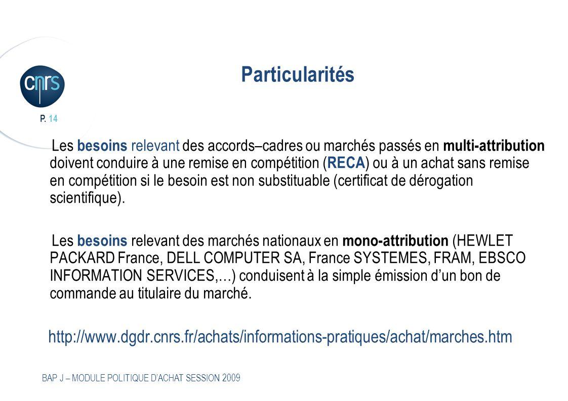 P. 14 BAP J – MODULE POLITIQUE DACHAT SESSION 2009 Particularités Les besoins relevant des accords–cadres ou marchés passés en multi-attribution doive