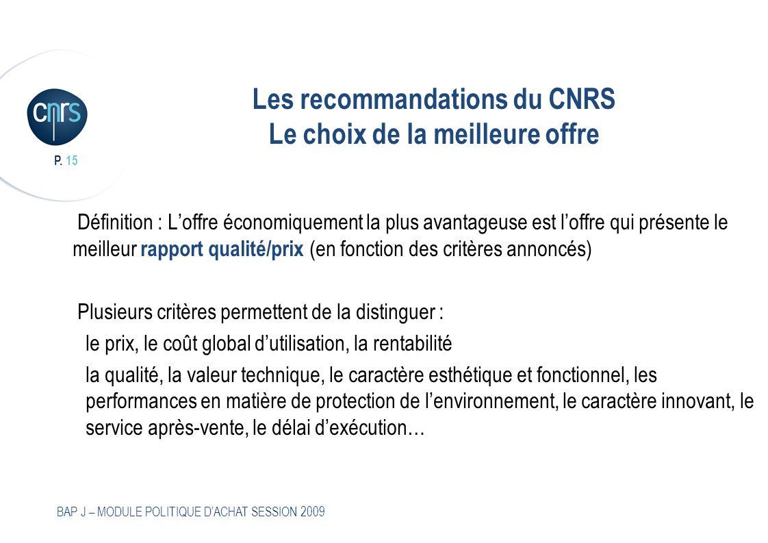 P. 15 BAP J – MODULE POLITIQUE DACHAT SESSION 2009 Les recommandations du CNRS Le choix de la meilleure offre Définition : Loffre économiquement la pl