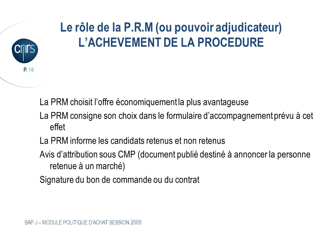 P. 16 BAP J – MODULE POLITIQUE DACHAT SESSION 2009 Le rôle de la P.R.M (ou pouvoir adjudicateur) LACHEVEMENT DE LA PROCEDURE La PRM choisit loffre éco