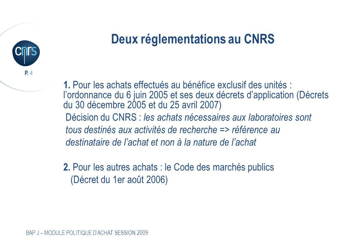 P. 4 BAP J – MODULE POLITIQUE DACHAT SESSION 2009 Deux réglementations au CNRS 1. Pour les achats effectués au bénéfice exclusif des unités : lordonna