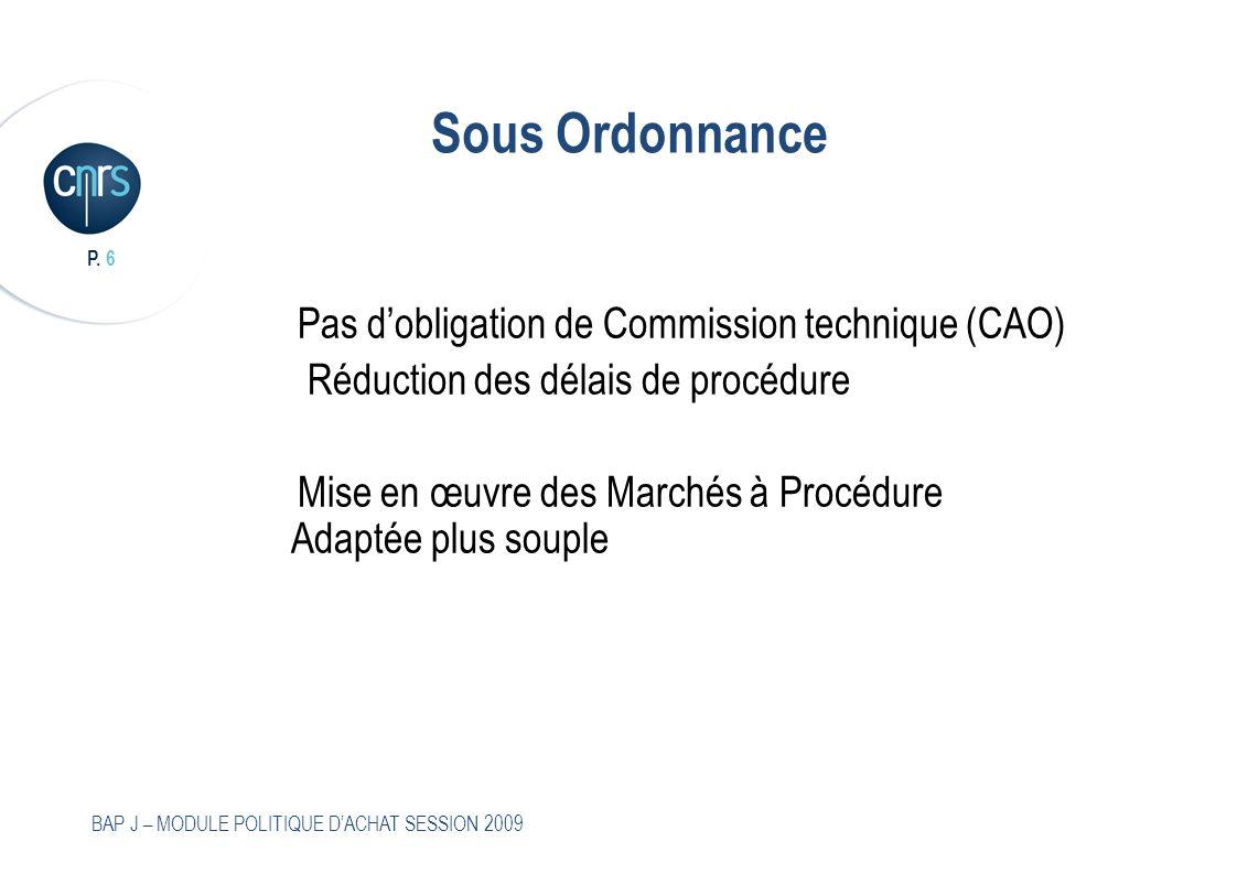 P. 6 BAP J – MODULE POLITIQUE DACHAT SESSION 2009 Sous Ordonnance Pas dobligation de Commission technique (CAO) Réduction des délais de procédure Mise