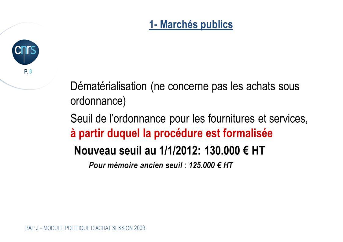 P. 8 BAP J – MODULE POLITIQUE DACHAT SESSION 2009 1- Marchés publics Dématérialisation (ne concerne pas les achats sous ordonnance) Seuil de lordonnan