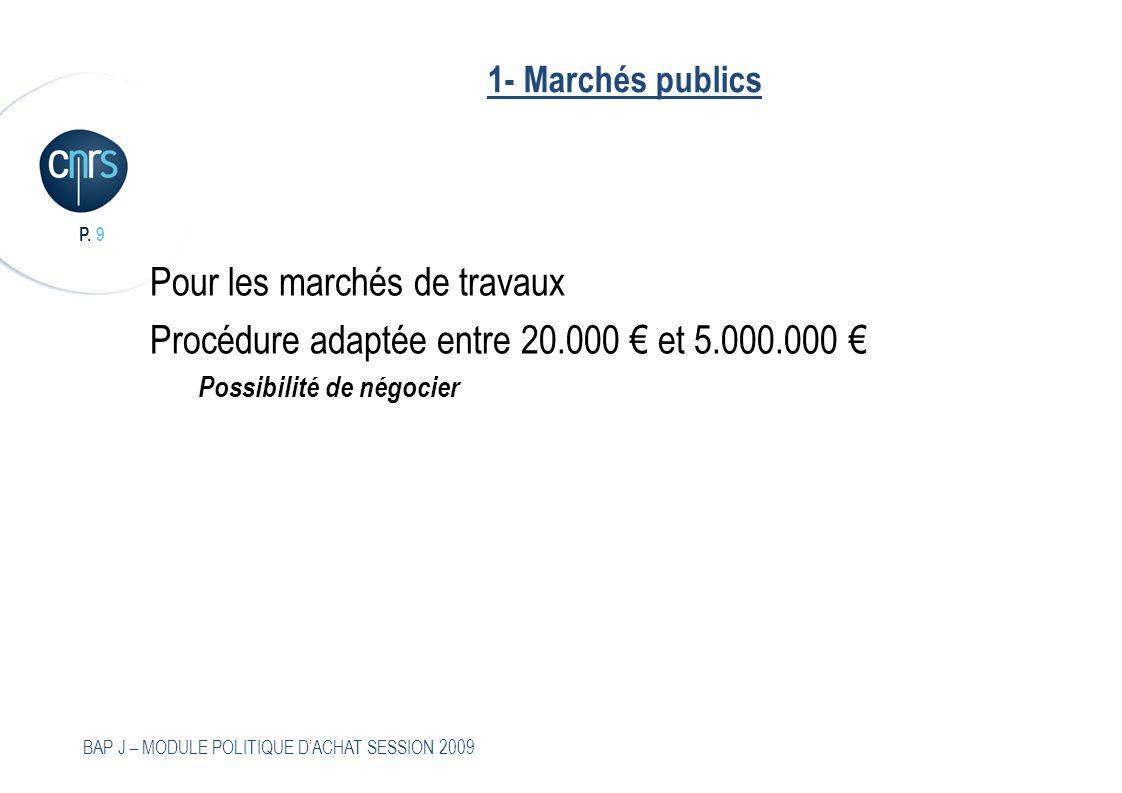 P. 9 BAP J – MODULE POLITIQUE DACHAT SESSION 2009 1- Marchés publics Pour les marchés de travaux Procédure adaptée entre 20.000 et 5.000.000 Possibili