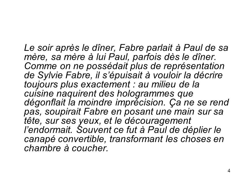 4 Le soir après le dîner, Fabre parlait à Paul de sa mère, sa mère à lui Paul, parfois dès le dîner. Comme on ne possédait plus de représentation de S