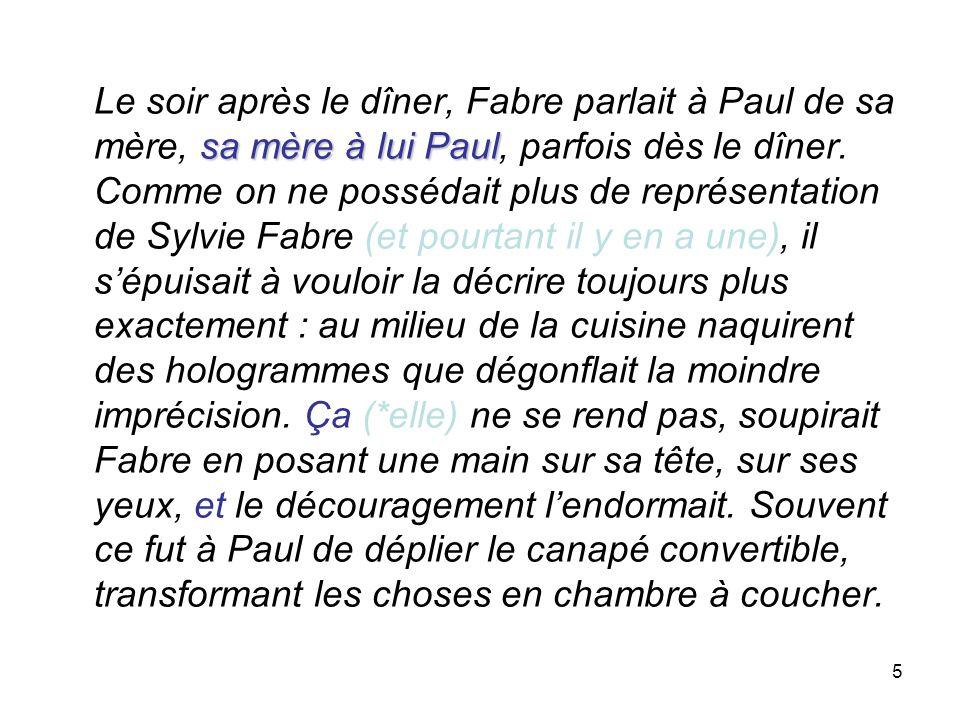 5 sa mère à lui Paul Le soir après le dîner, Fabre parlait à Paul de sa mère, sa mère à lui Paul, parfois dès le dîner. Comme on ne possédait plus de