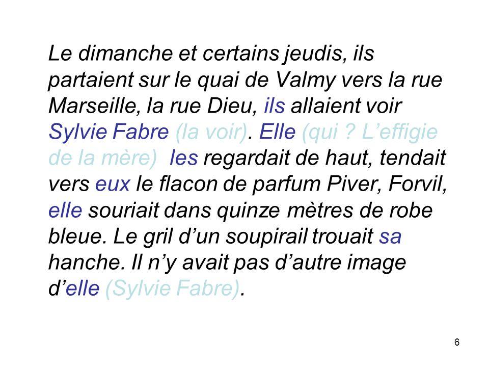 6 Le dimanche et certains jeudis, ils partaient sur le quai de Valmy vers la rue Marseille, la rue Dieu, ils allaient voir Sylvie Fabre (la voir). Ell