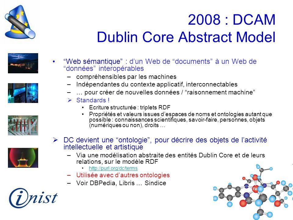 2008 : DCAM Dublin Core Abstract Model Web sémantique : dun Web de documents à un Web de données interopérables –compréhensibles par les machines –Ind