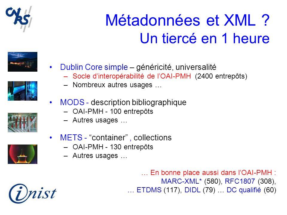 Métadonnées et XML ? Un tiercé en 1 heure Dublin Core simple – généricité, universalité –Socle dinteropérabilité de lOAI-PMH (2400 entrepôts) –Nombreu