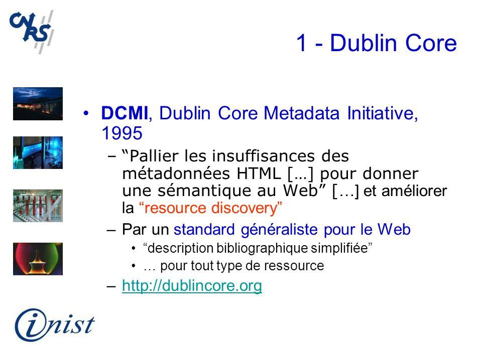 1 - Dublin Core DCMI, Dublin Core Metadata Initiative, 1995 –Pallier les insuffisances des métadonnées HTML […] pour donner une sémantique au Web [ …]