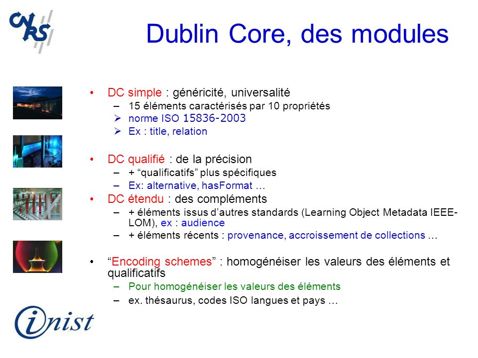 Dublin Core, des modules DC simple : généricité, universalité –15 éléments caractérisés par 10 propriétés norme ISO 15836-2003 Ex : title, relation DC