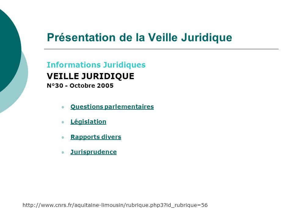 Présentation de la Veille Juridique Informations Juridiques VEILLE JURIDIQUE N°30 - Octobre 2005 Questions parlementaires Législation Rapports divers Jurisprudence http://www.cnrs.fr/aquitaine-limousin/rubrique.php3 id_rubrique=56