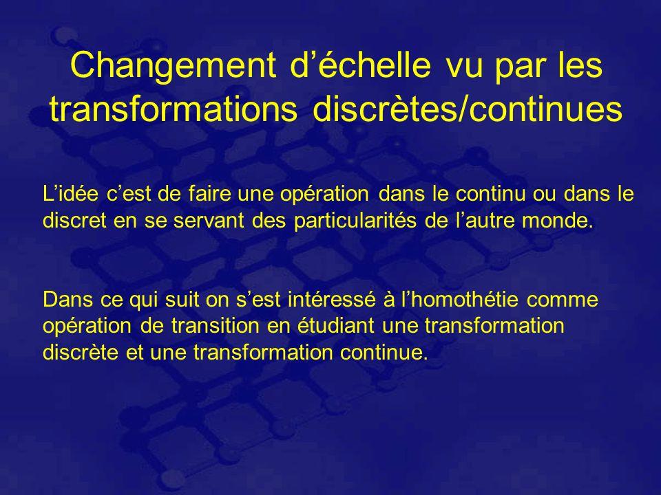 Changement déchelle vu par les transformations discrètes/continues Lidée cest de faire une opération dans le continu ou dans le discret en se servant