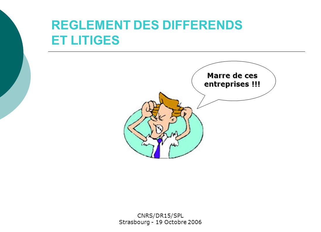 CNRS/DR15/SPL Strasbourg - 19 Octobre 2006 REGLEMENT DES DIFFERENDS ET LITIGES Marre de ces entreprises !!!
