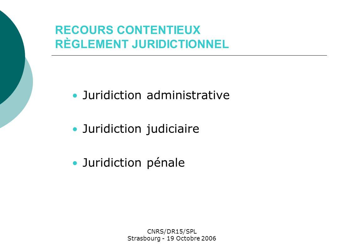 CNRS/DR15/SPL Strasbourg - 19 Octobre 2006 RECOURS CONTENTIEUX RÈGLEMENT JURIDICTIONNEL Juridiction administrative Juridiction judiciaire Juridiction