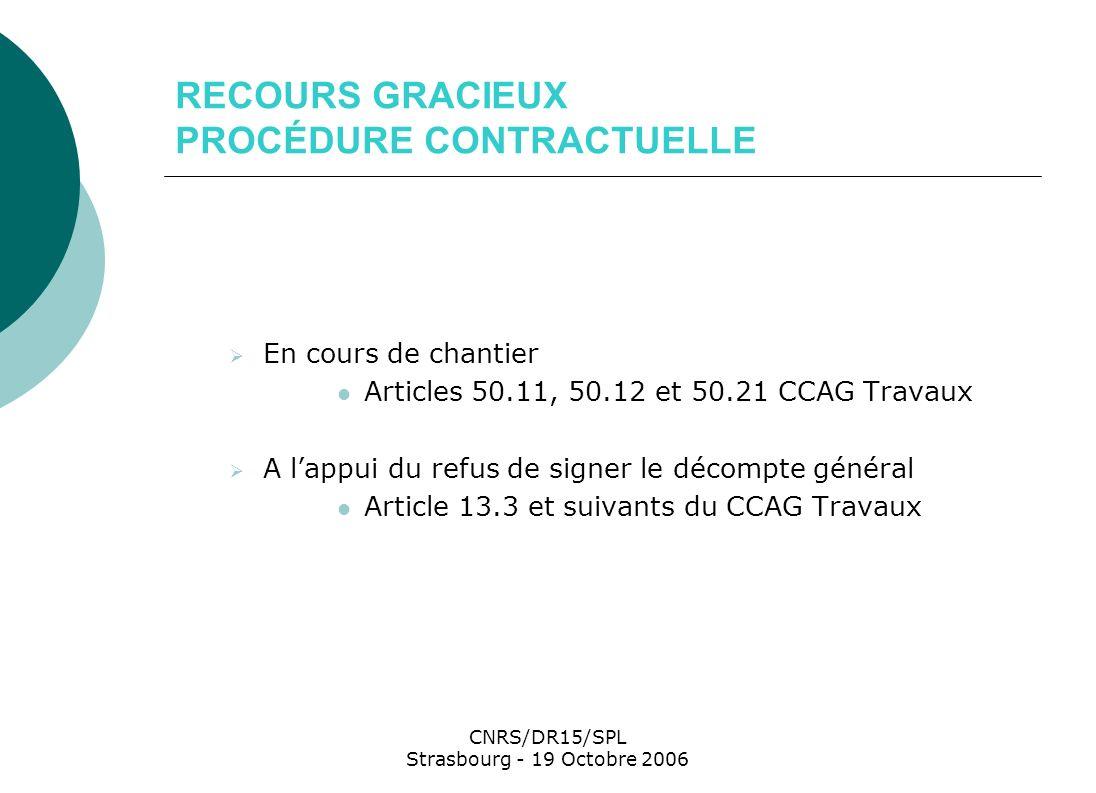 CNRS/DR15/SPL Strasbourg - 19 Octobre 2006 RECOURS GRACIEUX PROCÉDURE CONTRACTUELLE En cours de chantier Articles 50.11, 50.12 et 50.21 CCAG Travaux A