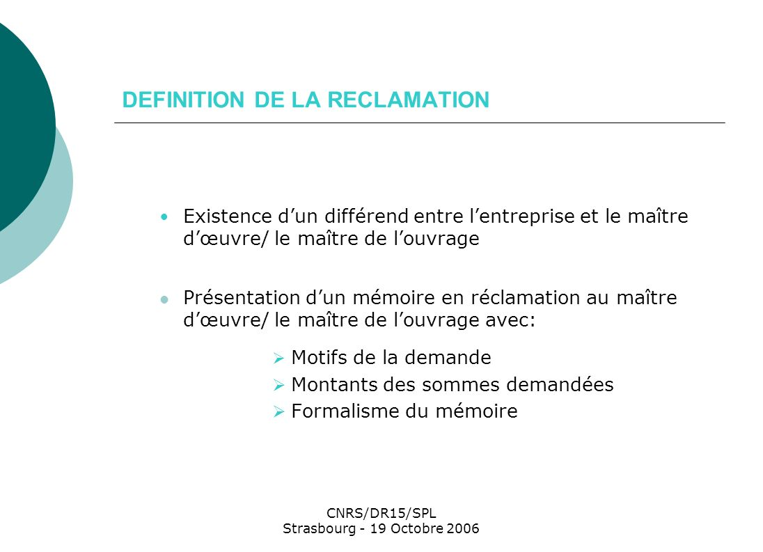 CNRS/DR15/SPL Strasbourg - 19 Octobre 2006 PERIODE DE LA RECLAMATION En cours de chantier Articles 50.11, 50.12 et 50.21 CCAG Travaux A lappui du refus de signer le décompte général Article 13.3 et suivants du CCAG Travaux