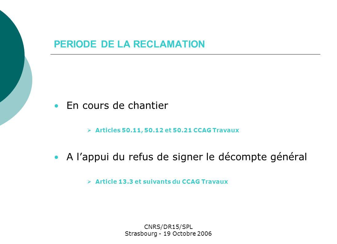 CNRS/DR15/SPL Strasbourg - 19 Octobre 2006 REGLEMENTS DES DIFFERENDS ET DES LITIGES MAITRE DŒUVRE ET ENTREPRISE Articles 50 et 50.11 CCAG Travaux Remise mémoire 2 mois OK 3 mois Refus de la position De la PRM Réponse du MOu Refus du rejet implicite de la PRM 3 mois OK Saisine possible du TA X mois6 mois Décision EXPRESSE du MOu sur réclamation présentée sur le DG DATE LIMITE SAISINE T.A