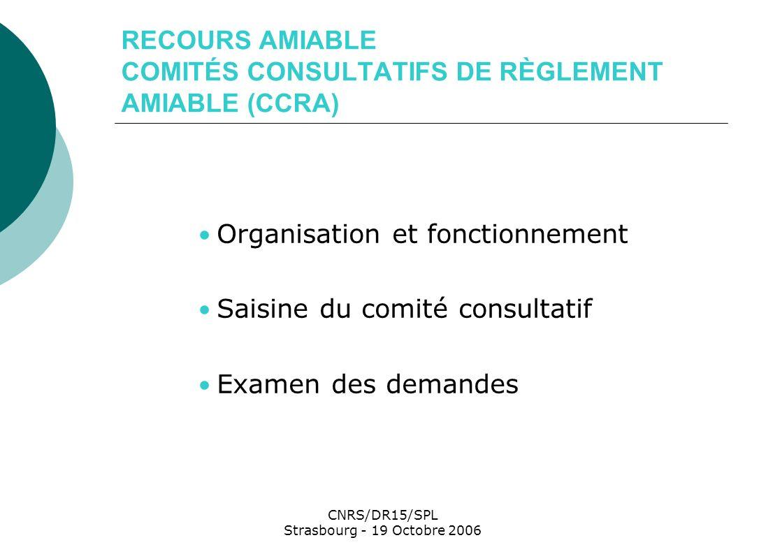 CNRS/DR15/SPL Strasbourg - 19 Octobre 2006 RECOURS AMIABLE COMITÉS CONSULTATIFS DE RÈGLEMENT AMIABLE (CCRA) Organisation et fonctionnement Saisine du