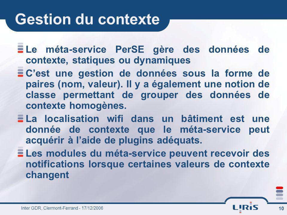 Inter GDR, Clermont-Ferrand - 17/12/2006 10 Gestion du contexte Le méta-service PerSE gère des données de contexte, statiques ou dynamiques Cest une g