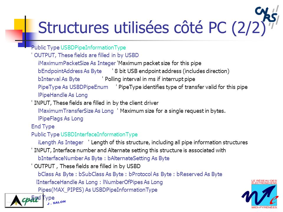 Structures utilisées côté PC (2/2) Public Type USBDPipeInformationType OUTPUT, These fields are filled in by USBD iMaximumPacketSize As Integer Maximum packet size for this pipe bEndpointAddress As Byte 8 bit USB endpoint address (includes direction) bInterval As Byte Polling interval in ms if interrupt pipe PipeType As USBDPipeEnum PipeType identifies type of transfer valid for this pipe lPipeHandle As Long INPUT, These fields are filled in by the client driver lMaximumTransferSize As Long Maximum size for a single request in bytes.