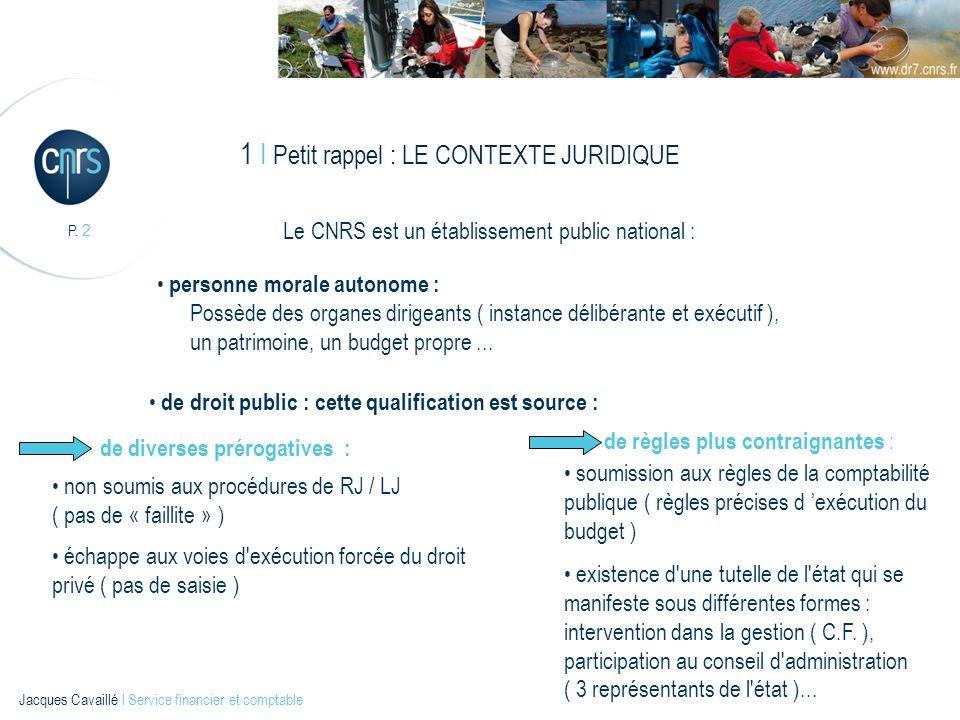 P. 2 Jacques Cavaillé l Service financier et comptable 1 I Petit rappel : LE CONTEXTE JURIDIQUE Le CNRS est un établissement public national : personn