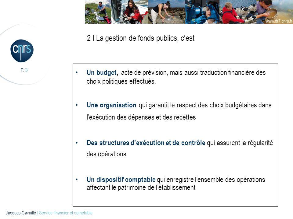 P.4 Jacques Cavaillé l Service financier et comptable 3 I Le cadre budgétaire du C.N.R.S.