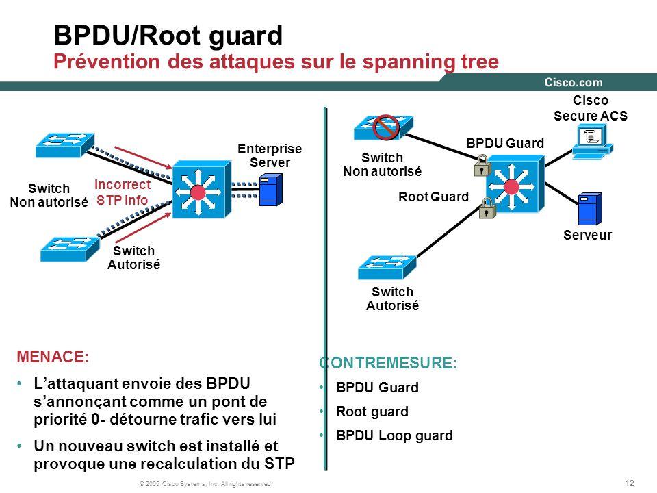 12 © 2005 Cisco Systems, Inc. All rights reserved. BPDU/Root guard Prévention des attaques sur le spanning tree MENACE: Lattaquant envoie des BPDU san