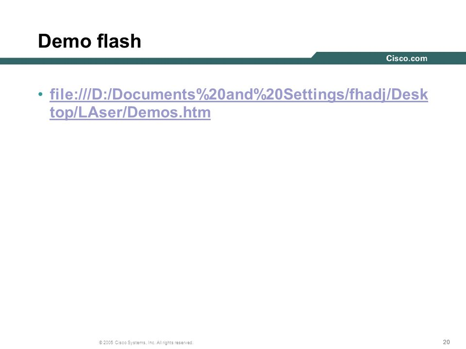 20 © 2005 Cisco Systems, Inc. All rights reserved. Demo flash file:///D:/Documents%20and%20Settings/fhadj/Desk top/LAser/Demos.htmfile:///D:/Documents