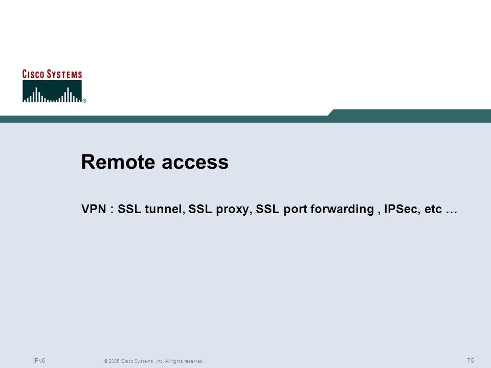 75 © 2005 Cisco Systems, Inc. All rights reserved. IPv6 Remote access VPN : SSL tunnel, SSL proxy, SSL port forwarding, IPSec, etc …