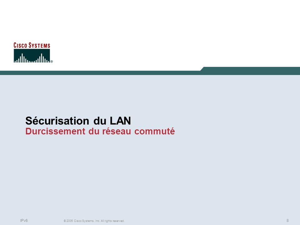 8 © 2005 Cisco Systems, Inc. All rights reserved. IPv6 Sécurisation du LAN Durcissement du réseau commuté