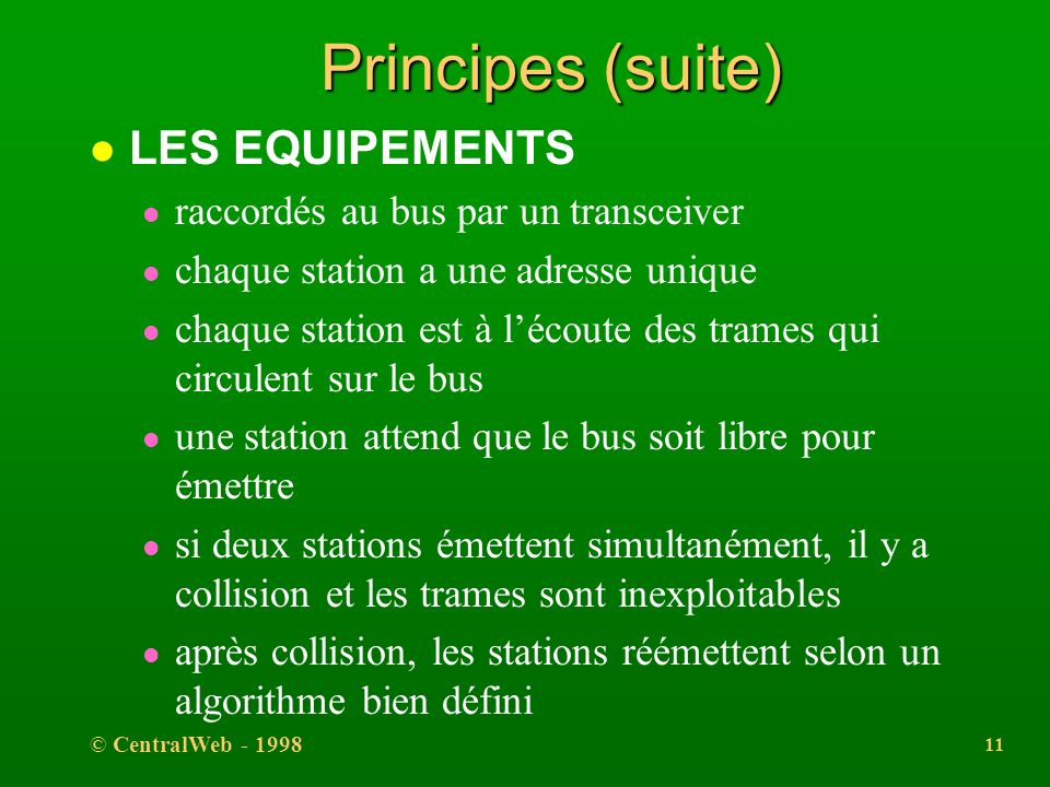 © CentralWeb - 1998 10 Principes (suite) l SUPPORT PARTAGE l permet la diffusion l bus passif l bus linéaire l bande de base (50 ohms, numérique)