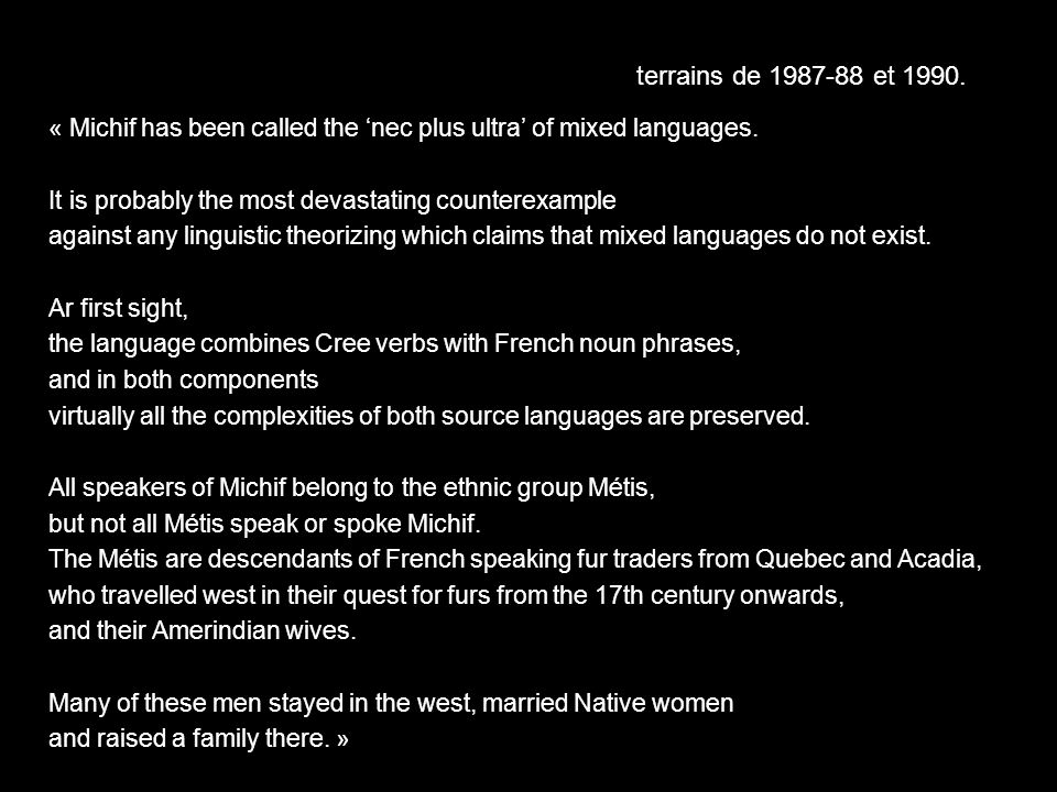 « Michif has been called the nec plus ultra of mixed languages. It is probably the most devastating counterexample against any linguistic theorizing w
