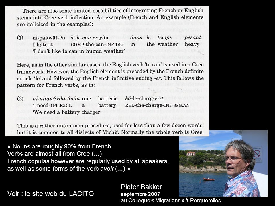 Pieter Bakker septembre 2007 au Colloque « Migrations » à Porquerolles « Nouns are roughly 90% from French. Verbs are almost all from Cree (…) French
