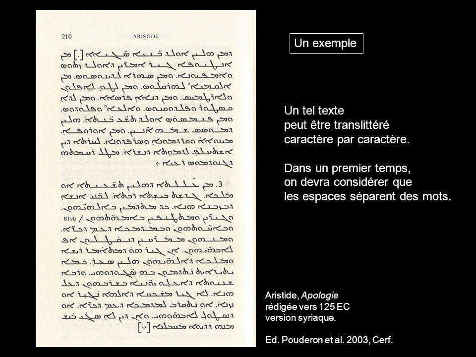 Aristide, Apologie rédigée vers 125 EC version syriaque. Ed. Pouderon et al. 2003, Cerf. Un exemple Un tel texte peut être translittéré caractère par