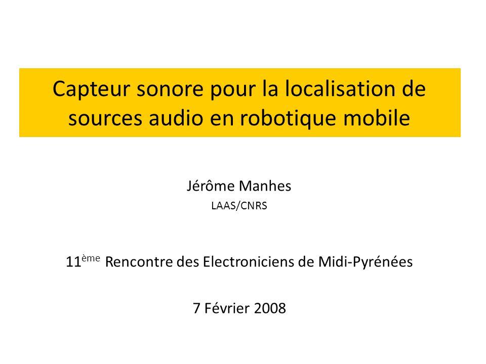 Capteur sonore pour la localisation de sources audio en robotique mobile Jérôme Manhes LAAS/CNRS 11 ème Rencontre des Electroniciens de Midi-Pyrénées