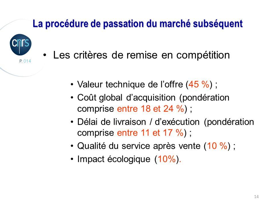 P. 014 14 La procédure de passation du marché subséquent Les critères de remise en compétition Valeur technique de loffre (45 %) ; Coût global dacquis