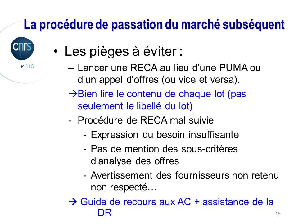 P. 015 15 La procédure de passation du marché subséquent Les pièges à éviter : –Lancer une RECA au lieu dune PUMA ou dun appel doffres (ou vice et ver