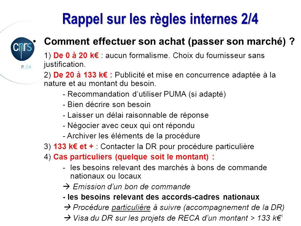 P. 04 4 Rappel sur les règles internes 2/4 Comment effectuer son achat (passer son marché) ? 1) De 0 à 20 k : aucun formalisme. Choix du fournisseur s